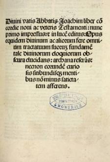 Diuini vatis [...] liber co[n]cordie Noui ac Veteris Testamenti : nunc primo impressus, [et] in luce[m] editus ; opus equidem diuinum ac aliorum fere omnium tractatuum suoruz fundame[n]tale diuinorum eloquiorum obscura elucidans ; archana refera[n]s ; necnon eorunde[m] curiosis sitibundisq[ue] mentibus no[n] minus satietatem afferens