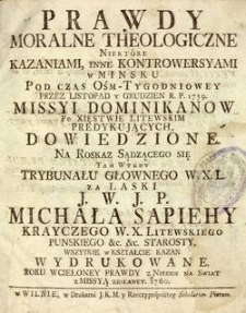 Prawdy moralne theologiczne niektóre kazaniami, inne kontrowersyami w Mińsku pod czas óśm-tygodniowey przez listopad i grudzień R.P. 1759 missyi Dominikanów [...] dowiedzione
