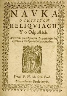 Navka o swiętych reliqviach y o odpustach : wszystkim prawdziwym Krześcianom do czytania y wiedzenia, barzo potrzebna