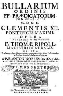 Bullarium Ordinis FF. Praedicatorum : sub auspiciis SS. D.N.D. Clementis XII, pontificis maximi [...]. T. 6, Ab anno 1621 ad 1735