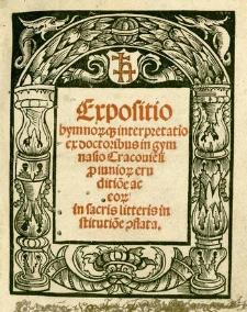 Expositio hymno[rum][que] interpretatio ex doctoribus in gymnasio Cracovi[en]si p[ro] iuniorum eruditio[n]e ac eo[rum] in sacris litteris institutio[n]e [con]flata