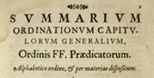 [Summarium Ordinationum Capitulorum Generalium Ordinis Praedicatorum [...] a primo Capitulo [...] Bononiae 1220 celebrato, usque ad Capitulum Romanum 1629 [...] celebratum emanatarum]