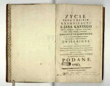 Życie cuda y dzieie kanonizacyi s. Jana Kantego [...] uroczystym ośmiodniem w [...] Krakowie roku [...] MDCCLXXV uwielbione, [...] wiekopomney pamięci podane