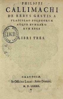 Philippi Callimachi de rebvs gestis a Vladislao Polonorvm atque Hvngarorvm rege libri tres