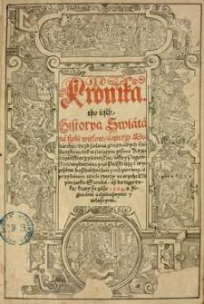 Kronika tho iest historya swiata na sześć wiekow, a czterzy moliarchie, rozdzielona z rozmaitych historykow, tak w swiętym pismie krześćiańskim zydowskim, iako y pogańskim, wybierana y na polski ięzyk wypisana dosthathecżney niż pierwey, s przydanim wiele rzeczy nowych: od pocżątku swiata, aż do tego roku, ktory sie pisze 1564. s figurami ochędożnymi y własnymi